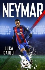 Neymar – 2018 Updated Edition: The Unstoppable Rise of Barcelona's Brazilian Superstar