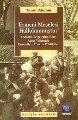 Ermeni Meselesi Hallolunmuştur - Osmanlı Belgelerine Göre Savaş Yıllarında Ermenilere Yönelik Poli