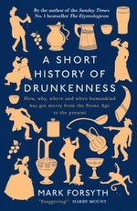 A Short History of Drunkenness : How, why, where and when humankind has got merry from the Stone Age to the present
