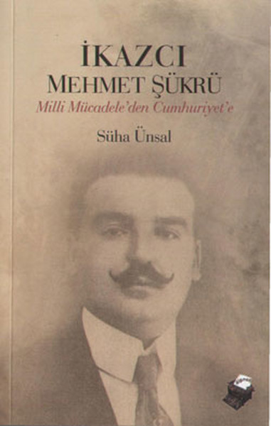 İkazcı Mehmet Şükrü - Milli Mücadele`den Cumhuriyet`e