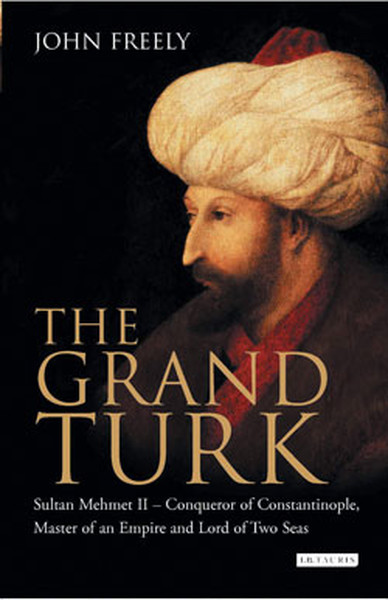The Grand Turk: Sultan Mehmet II - Conqueror of Constantinople, Master of an Empire and Lord of Two.pdf