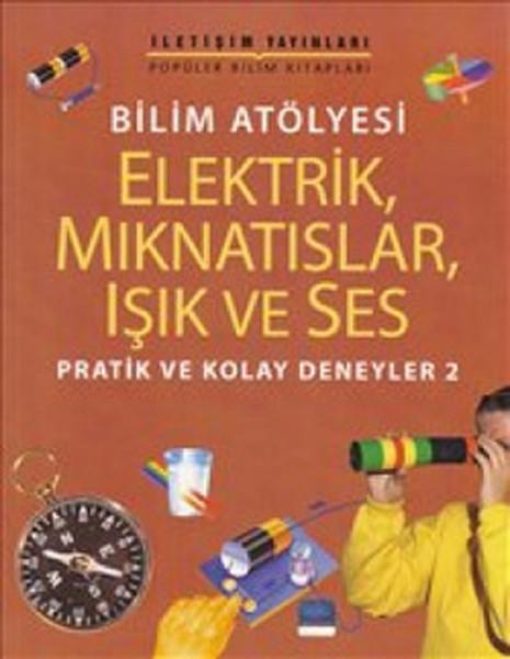 Bilim Atölyesi - Elektrik, Mıknatıslar, Işık ve Ses - Praik ve Kolay Deneyler 2