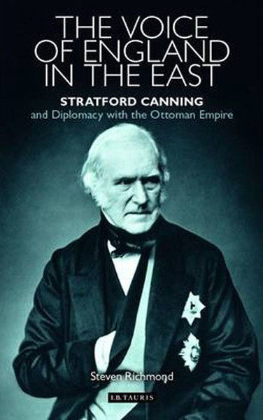 The Voice of England in the East: Stratford Canning and Diplomacy with the Ottoman Empire.pdf