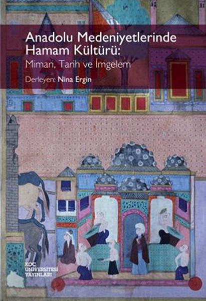 Anadolu Medeniyetlerinde Hamam Kültürü: Mimari, Tarih ve İmgelem.pdf