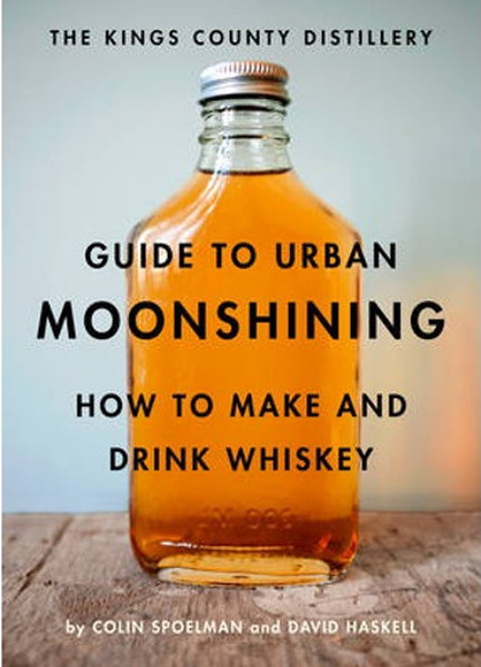 The Kings County Distillery Guide to Urban Moonshining: How to Make and Drink Whiskey.pdf