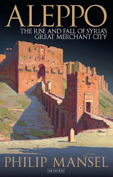 Aleppo: The Rise and Fall of Syrias Great Merchant City.pdf