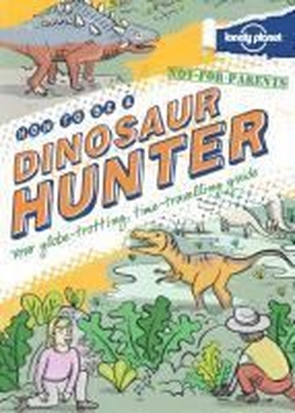 Not For Parents How to be a Dinosaur Hunter (Lonely Planet Kids).pdf
