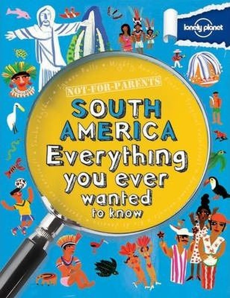 Not For Parents South America: Everything You Ever Wanted to Know (Lonely Planet Kids).pdf