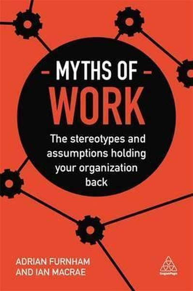 Myths of Work: The Stereotypes and Assumptions Holding Your Organization Back (Business Myths).pdf