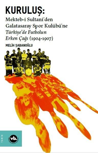 Kuruluş:Mekteb-i Sultani'den Galatasaray Spor Kulübü'ne Türkiye'de Futbolun Erken Çağı (1904-1907).pdf