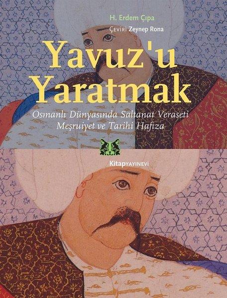 Yavuzu Yaratmak-Osmanlı Dünyasında Saltanat Veraseti Meşrutiyet ve Tarihi Hafıza.pdf