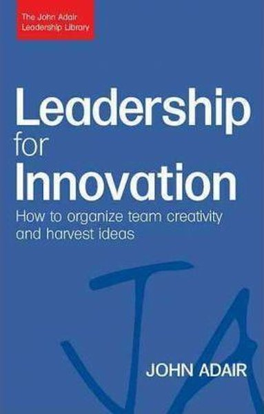 Leadership for Innovation: How to Organize Team Creativity and Harvest Ideas (The John Adair Leaders.pdf
