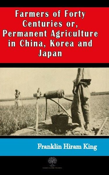 Farmers of Forty Centuries or  Permanent Agriculture in China Korea and Japan.pdf
