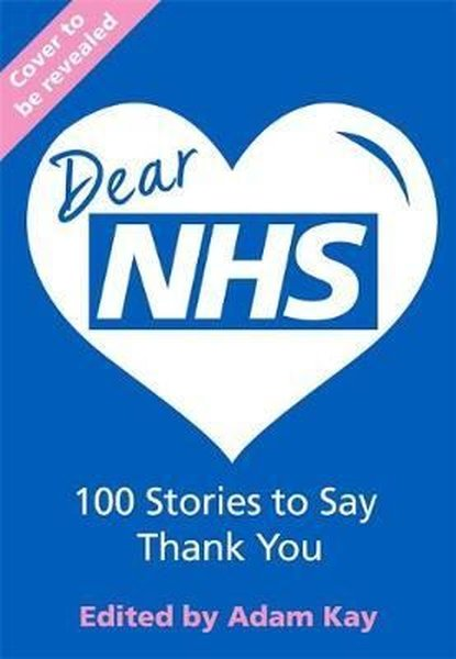 Dear NHS: 100 Stories to Say Thank You, Edited by Adam Kay.pdf