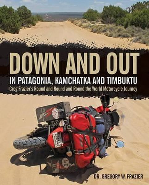 Down and Out in Patagonia, Kamchatka, and Timbuktu: Greg Fraziers Round and Round and Round the Wor.pdf