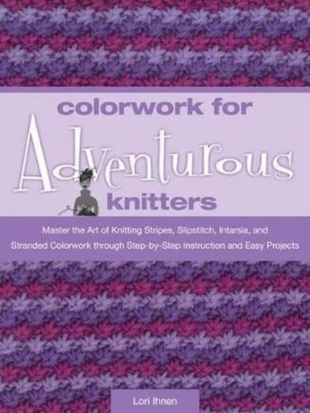 Colorwork for Adventurous Knitters: Master the Art of Knitting Stripes, Slipstitch, Intarsia, and St.pdf